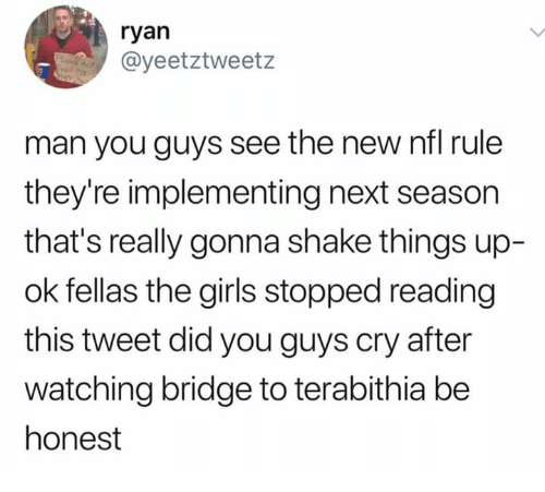 Girls, Nfl, and Next: ryan  @yeetztweetz  man you guys see the new nfl rule  they're implementing next season  that's really gonna shake things up-  ok fellas the girls stopped reading  this tweet did you guys cry after  watching bridge to terabithia be  honest