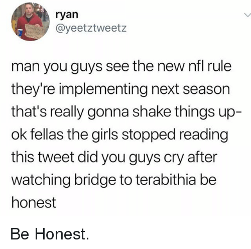 Funny, Girls, and Nfl: ryan  @yeetztweetz  man you guys see the new nfl rule  they're implementing next season  that's really gonna shake things up-  ok fellas the girls stopped reading  this tweet did you guys cry after  watching bridge to terabithia be  honest Be Honest.
