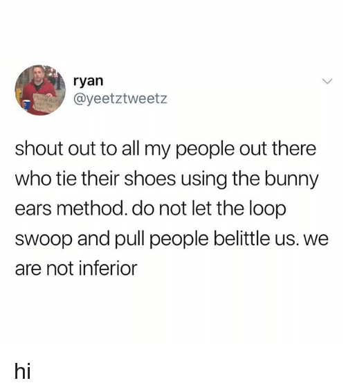 Shoes, Who, and Bunny: ryan  @yeetztweetz  shout out to all my people out there  who tie their shoes using the bunny  ears method. do not let the loop  swoop and pull people belittle us. we  are not inferior hi