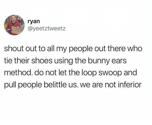 Dank, Shoes, and 🤖: ryan  @yeetztweetz  shout out to all my people out there who  tie their shoes using the bunny ears  method. do not let the loop swoop and  pull people belittle us. we are not inferior