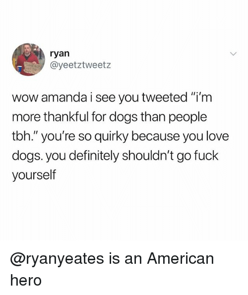 "Definitely, Dogs, and Love: ryan  @yeetztweetz  wow amanda i see you tweeted ""i'm  more thankful for dogs than people  tbh."" you're so quirky because you love  dogs. you definitely shouldn't go fuck  yourself @ryanyeates is an American hero"