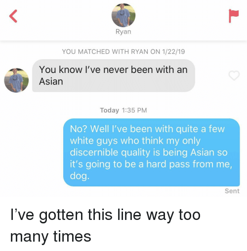 white guys: Ryan  YOU MATCHED WITH RYAN ON 1/22/19  You know I've never been with an  Asian  Today 1:35 PM  No? Well I've been with quite a few  white guys who think my only  discernible quality is being Asian so  it's going to be a hard pass from me,  dog.  Sent I've gotten this line way too many times