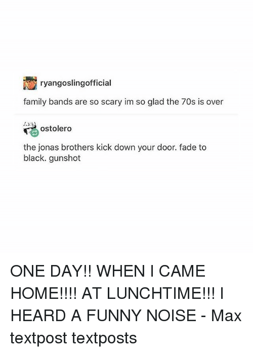 Family, Funny, and Memes: ryangoslingofficia  family bands are so scary im so glad the 70s is over  ostolero  the jonas brothers kick down your door. fade to  black. gunshot ONE DAY!! WHEN I CAME HOME!!!! AT LUNCHTIME!!! I HEARD A FUNNY NOISE - Max textpost textposts