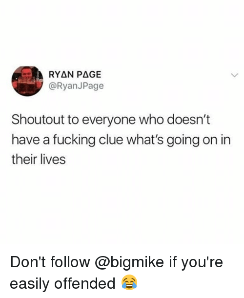 Fucking, Memes, and 🤖: @RyanJPage  Shoutout to everyone who doesn't  have a fucking clue what's going on in  their lives Don't follow @bigmike if you're easily offended 😂