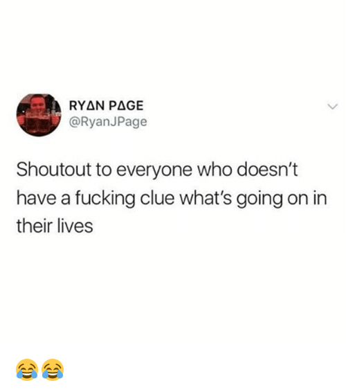 Fucking, Memes, and 🤖: @RyanJPage  Shoutout to everyone who doesn't  have a fucking clue what's going on in  their lives 😂😂