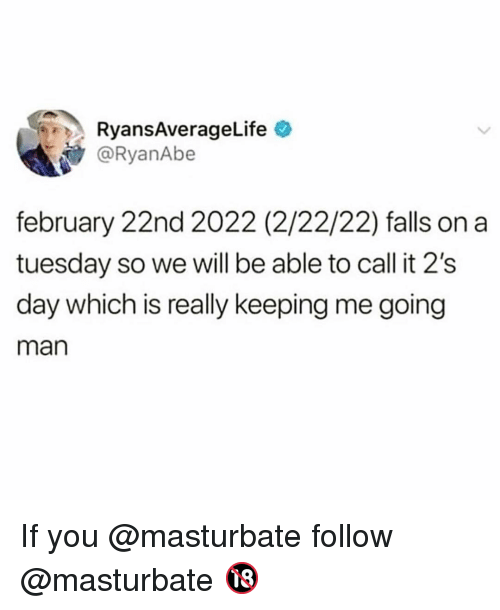 on a Tuesday: RyansAverageLife o  @RyanAbe  february 22nd 2022 (2/22/22) falls on a  tuesday so we will be able to call it 2's  day which is really keeping me going  man If you @masturbate follow @masturbate 🔞