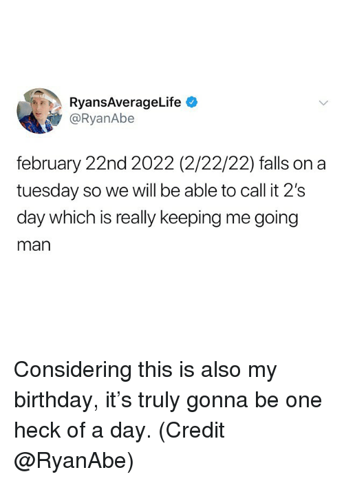 Birthday, Funny, and On a Tuesday: RyansAverageLife  @RyanAbe  february 22nd 2022 (2/22/22) falls on a  tuesday so we will be able to call it 2's  day which is really keeping me going  man Considering this is also my birthday, it's truly gonna be one heck of a day. (Credit @RyanAbe)