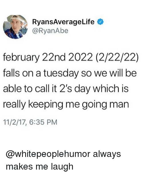 Memes, On a Tuesday, and 🤖: RyansAverageLife  @RyanAbe  february 22nd 2022 (2/22/22)  falls on a tuesday so we will be  able to call it 2's day which is  really keeping me going man  11/2/17, 6:35 PM @whitepeoplehumor always makes me laugh