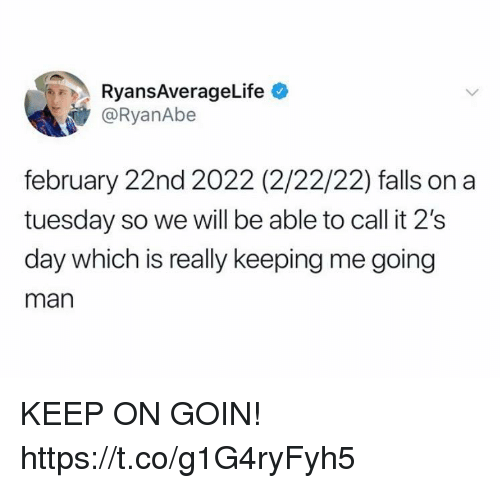 Funny, On a Tuesday, and Man: RyansAverageLife  @RyanAbe  february 22nd 2022 (2/22/22) falls on a  tuesday so we will be able to call it 2's  day which is really keeping me going  man KEEP ON GOIN! https://t.co/g1G4ryFyh5