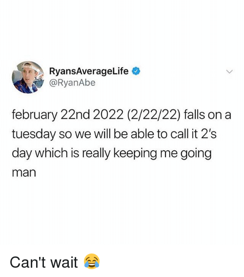 Memes, On a Tuesday, and 🤖: RyansAverageLife  @RyanAbe  february 22nd 2022 (2/22/22) falls on a  tuesday so we will be able to call it 2's  day which is really keeping me going  man Can't wait 😂