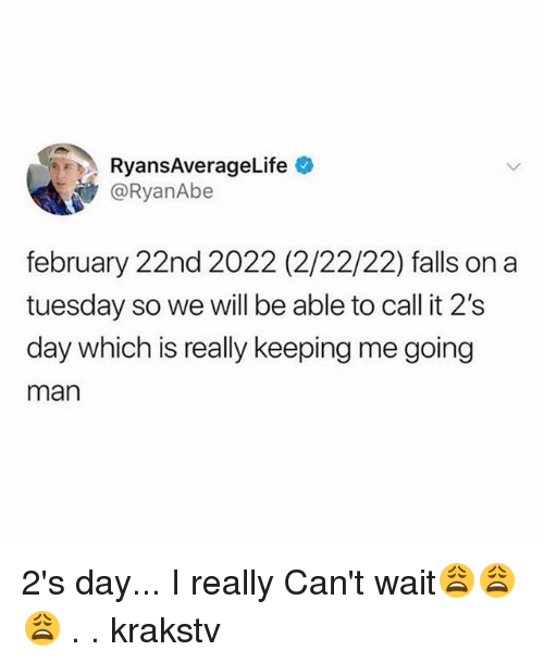 Memes, On a Tuesday, and 🤖: RyansAverageLife  @RyanAbe  february 22nd 2022 (2/22/22) falls on a  tuesday so we will be able to call it 2's  day which is really keeping me going  man 2's day... I really Can't wait😩😩😩 . . krakstv