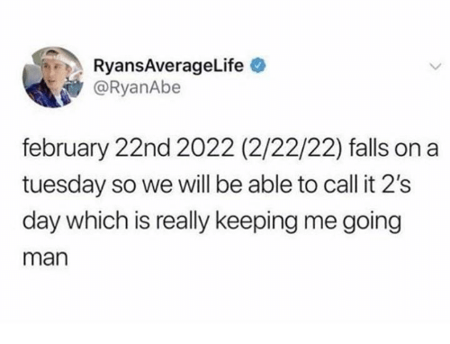on a Tuesday: RyansAverageLife  @RyanAbe  february 22nd 2022 (2/22/22) falls on a  tuesday so we will be able to call it 2's  day which is really keeping me going  man