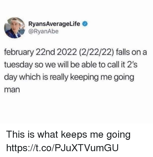on a Tuesday: RyansAverageLife  @RyanAbe  february 22nd 2022 (2/22/22) falls on a  tuesday so we will be able to call it 2's  day which is really keeping me going  man This is what keeps me going https://t.co/PJuXTVumGU