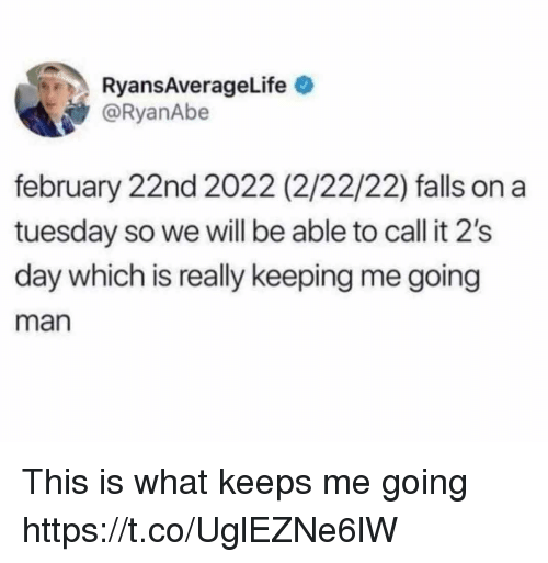 on a Tuesday: RyansAverageLife  @RyanAbe  february 22nd 2022 (2/22/22) falls on a  tuesday so we will be able to call it 2's  day which is really keeping me going  man This is what keeps me going https://t.co/UglEZNe6lW