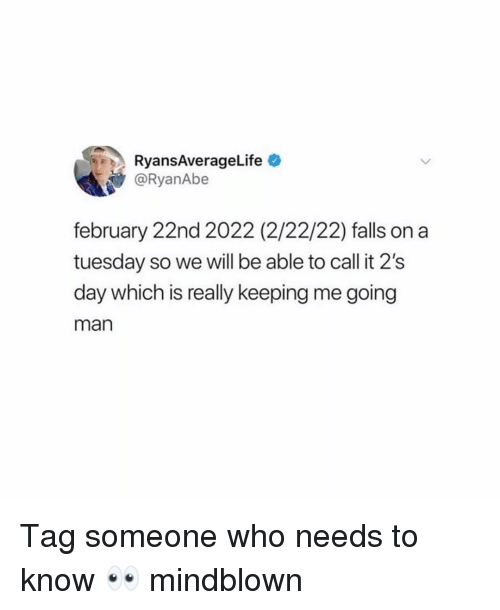 on a Tuesday: RyansAverageLife  @RyanAbe  february 22nd 2022 (2/22/22) falls on a  tuesday so we will be able to call it 2's  day which is really keeping me going  man Tag someone who needs to know 👀 mindblown