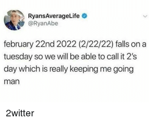 on a Tuesday: RyansAverageLife  @RyanAbe  february 22nd 2022 (2/22/22) falls on a  tuesday so we will be able to call it 2's  day which is really keeping me going  man 2witter