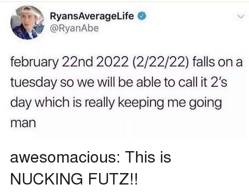 on a Tuesday: RyansAverageLife  @RyanAbe  february 22nd 2022 (2/22/22) falls on a  tuesday so we will be able to call it 2's  day which is really keeping me going  man awesomacious:  This is NUCKING FUTZ!!