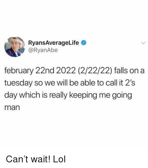 on a Tuesday: RyansAverageLife  @RyanAbe  february 22nd 2022 (2/22/22) falls on a  tuesday so we will be able to call it 2's  day which is really keeping me going  man Can't wait! Lol
