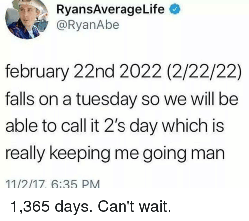 on a Tuesday: RyansAverageLife  @RyanAbe  february 22nd 2022 (2/22/22)  falls on a tuesday so we will be  able to call it 2's day which is  really keeping me going man  11/2/17, 6:35 PM 1,365 days. Can't wait.
