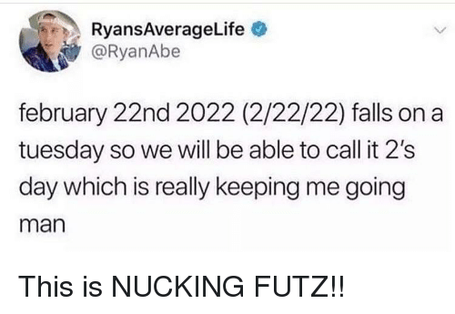 on a Tuesday: RyansAverageLife  @RyanAbe  february 22nd 2022 (2/22/22) falls on a  tuesday so we will be able to call it 2's  day which is really keeping me going  man This is NUCKING FUTZ!!