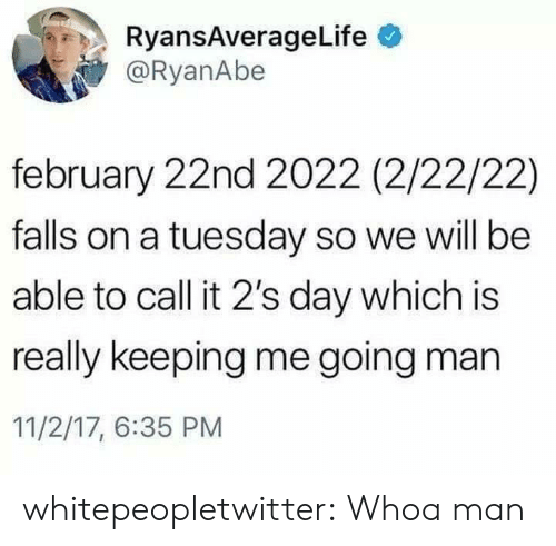 on a Tuesday: RyansAverageLife  @RyanAbe  february 22nd 2022 (2/22/22)  falls on a tuesday so we will be  able to call it 2's day which is  really keeping me going man  11/2/17, 6:35 PM whitepeopletwitter:  Whoa man