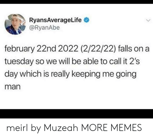 on a Tuesday: RyansAverageLife  @RyanAbe  february 22nd 2022 (2/22/22) falls on a  tuesday so we will be able to call it 2's  day which is really keeping me going  man meirl by Muzeah MORE MEMES
