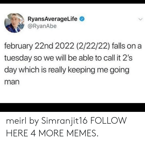 on a Tuesday: RyansAverageLife  @RyanAbe  february 22nd 2022 (2/22/22) falls on a  tuesday so we will be able to call it 2's  day which is really keeping me going  man meirl by Simranjit16 FOLLOW HERE 4 MORE MEMES.