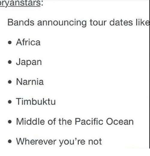 Africa, Dank, and Dating: ryanstars:  Bands announcing tour dates like  Africa  Japan  Narnia  Timbuktu  Middle of the Pacific Ocean  Wherever you're not