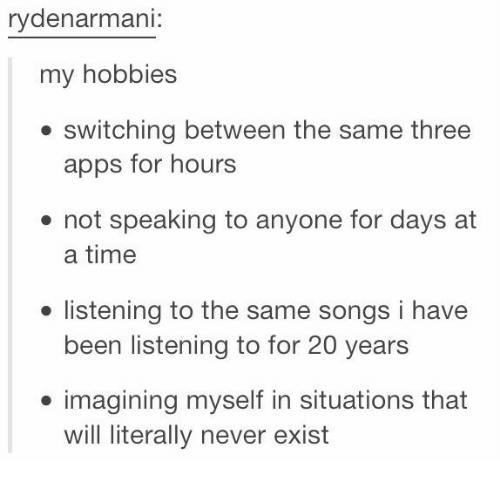 Existance: rydenarmani:  my hobbies  . switching between the same three  apps for hours  not speaking to anyone for days at  a time  ● listening to the same songs i have  been listening to for 20 years  imagining myself in situations that  will literally never exist