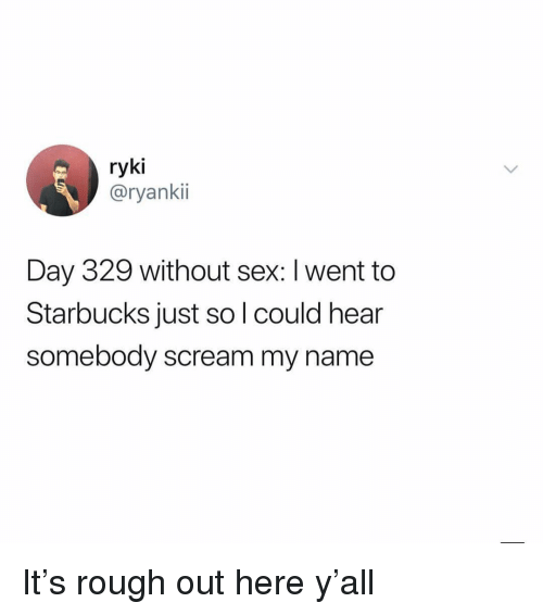 Memes, Scream, and Sex: ryki  @ryankii  Day 329 without sex: I went to  Starbucks just so l could hear  somebody scream my name It's rough out here y'all