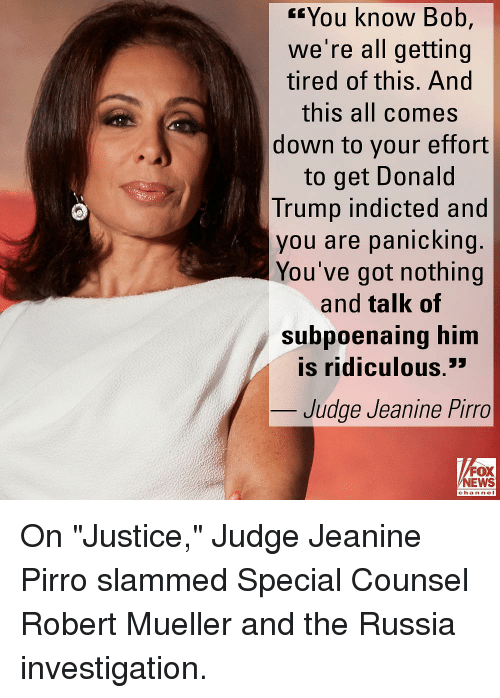 "Donald Trump, Memes, and News: rYou know Bob,  we're all getting  tired of this. And  this all comes  down to your effort  to get Donald  Trump indicted and  you are panicking.  You've got nothing  and talk of  Subpoaing him  is ridiculous.'  en  Judge Jeanine Pirro  FOX  NEWS  chan neI On ""Justice,"" Judge Jeanine Pirro slammed Special Counsel Robert Mueller and the Russia investigation."