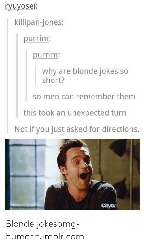 Jokes: ryuyosei:  killipan-jones:  purrim  purrim  why are blonde jokes so  short?  so men can remember them  this took an unexpected turn  Not if you just asked for directions.  Citytv Blonde jokesomg-humor.tumblr.com