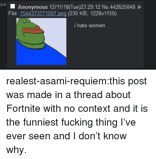requiem: S>  Anonymous 12/11/18(Tue)23:29:12 No.442625048  File: 1544373771097 png (230 KB, 1228x1150)  i hate women realest-asami-requiem:this post was made in a thread about Fortnite with no context and it is the funniest fucking thing I've ever seen and I don't know why.