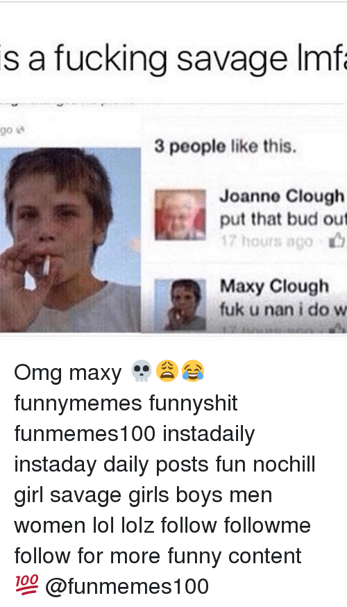 Memes, 🤖, and Fun: s a fucking savage Imfa  go  3 people like this.  Joanne Clough  put that bud out  17 hours ago  Maxy Clough  fuk u nan i do w Omg maxy 💀😩😂 funnymemes funnyshit funmemes100 instadaily instaday daily posts fun nochill girl savage girls boys men women lol lolz follow followme follow for more funny content 💯 @funmemes100
