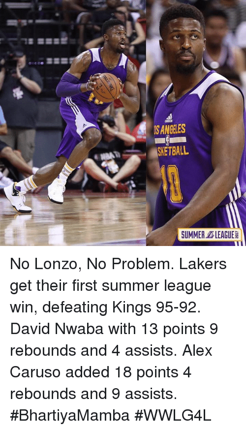 caruso: S ANGELES  SUMMER LEAGUE No Lonzo, No Problem.  Lakers get their first summer league win, defeating Kings 95-92.  David Nwaba with 13 points 9 rebounds and 4 assists.  Alex Caruso added 18 points 4 rebounds and 9 assists.  #BhartiyaMamba #WWLG4L