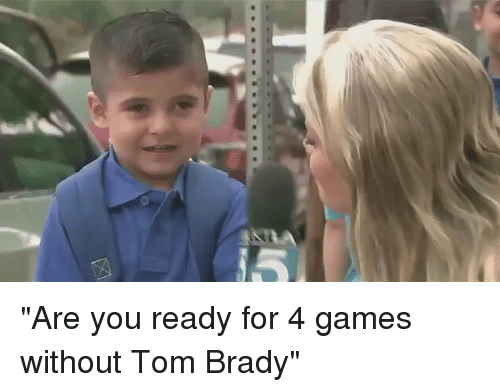 """brady: S! """"Are you ready for 4 games without Tom Brady"""""""