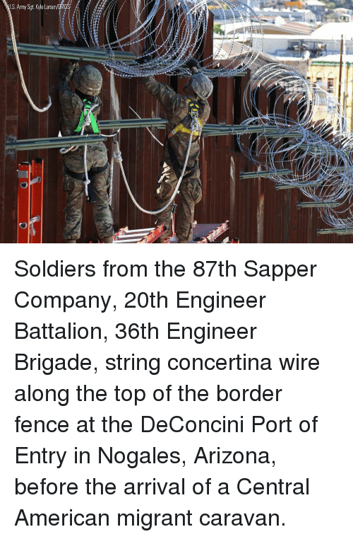 caravan: S.Army Sgt. Kyle Larsen Soldiers from the 87th Sapper Company, 20th Engineer Battalion, 36th Engineer Brigade, string concertina wire along the top of the border fence at the DeConcini Port of Entry in Nogales, Arizona, before the arrival of a Central American migrant caravan.