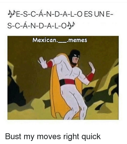 Memes, Mexican, and 🤖: S-C-A-N-D-A-L-O J  Mexican  .memes Bust my moves right quick