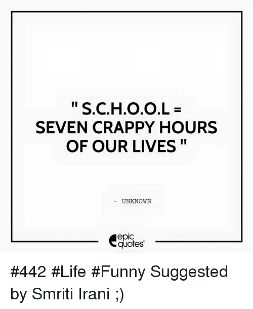Life Funny: S.C.H.0.0.L  SEVEN CRAPPY HOURS  OF OUR LIVES  UNKNOWN  epIC  quotes #442 #Life #Funny Suggested by Smriti Irani ;)