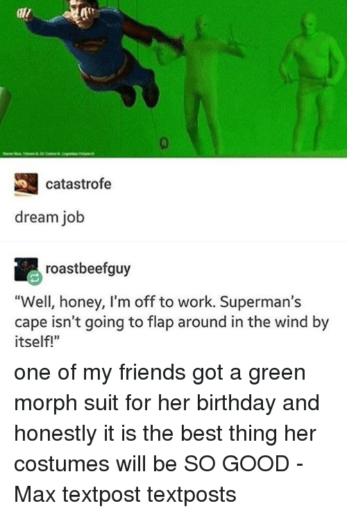 "flapping: S catastrofe  dream job  roastbeefguy  ""Well, honey, I'm off to work. Superman's  cape isn't going to flap around in the wind by  itself!"" one of my friends got a green morph suit for her birthday and honestly it is the best thing her costumes will be SO GOOD - Max textpost textposts"