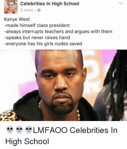 SIZZLE: S- Celebrities In High School  3 mins B  Kanye West  made himself class president  -always interrupts teachers and argues with them  -speaks but never raises hand  everyone has his girls nudes saved 💀💀💀LMFAOO Celebrities In High School
