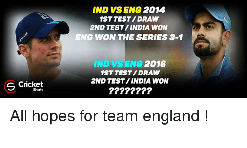 series 3: S Cricket  Shots  IND VS ENG  2014  1ST TEST/DRAW  2ND TEST/INDIA WON  ENG WON THE SERIES 3-1  IND SENG 2016  1ST TEST/DRAW  2ND TEST INDIA WON All hopes for team england !