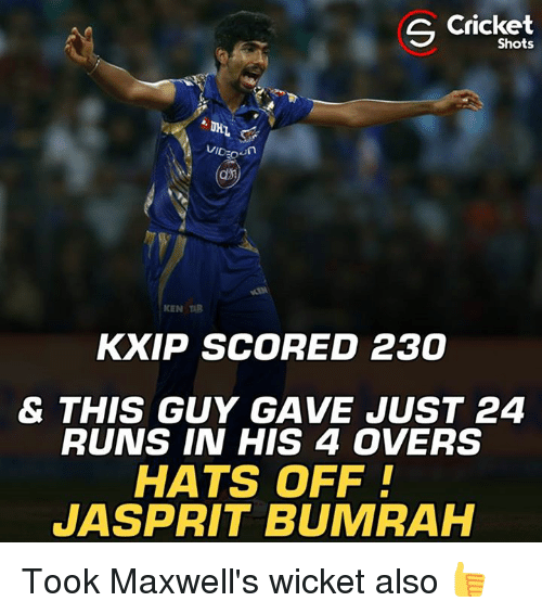 Ken, Memes, and Cricket: S Cricket  Shots  VID own  KEN TAB  KXIP SCORED 230  & THIS GUY GAVE JUST 24  RUNS IN HIS 4 OVERS  HATS OFF!  JASPRIT BUMRAH Took Maxwell's wicket also 👍