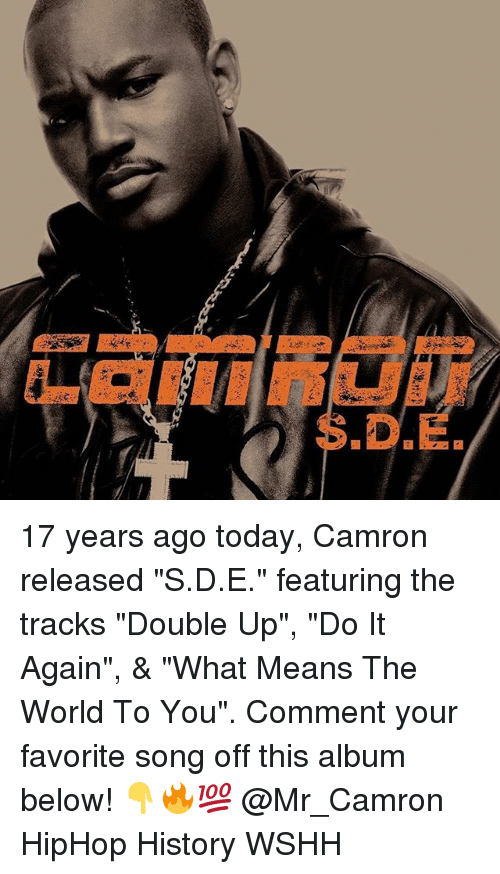 "Do It Again, Memes, and Wshh: S.D.E 17 years ago today, Camron released ""S.D.E."" featuring the tracks ""Double Up"", ""Do It Again"", & ""What Means The World To You"". Comment your favorite song off this album below! 👇🔥💯 @Mr_Camron HipHop History WSHH"