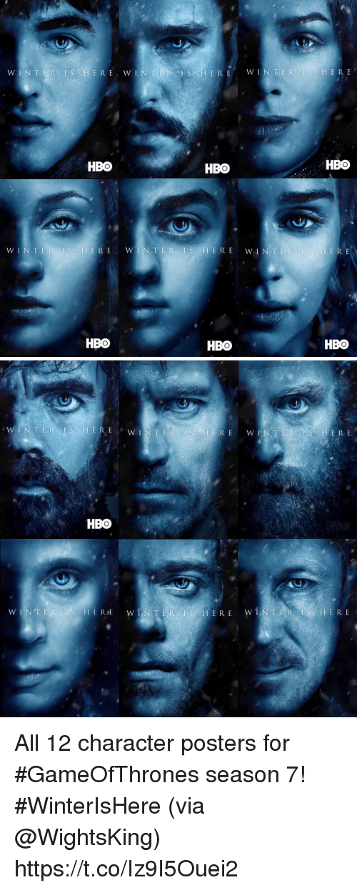 Hbo, Winter, and Gameofthrones: S ERE  WINTER IS HERE  WINTER I  E R E  WIN  HBO  HBO  HBO  WIN TER l S HERE  WINTER IS HERE  TWIN TER I S HERE  HBO  HBO  HBO   WINTER LS H  TER HERE  WW I  HBO  WW IN TER I S HERE  WINTER  S E R E  WINTER  S H E R E All 12 character posters for #GameOfThrones season 7! #WinterIsHere (via @WightsKing) https://t.co/Iz9I5Ouei2