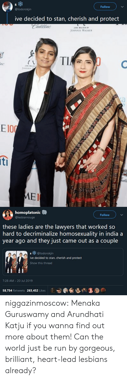 Lawyers: S  Follow  @todorokjin  ive decided to stan, cherish and protect   JANI WALKE  Cadillac  JOHNNIE WALKER  TI  e  JonNNIE  a  HA  E100  6  ti  ede  MEI   homoplatonic  Follow  @lesbianrouge  these ladies are the lawyers that worked so  hard to decriminalize homosexuality in india a  year ago and they just came out as a couple  @todorokjin  S  ive decided to stan, cherish and protect  Show this thread  7:28 AM 20 Jul 2019  58,754 Retweets 263,452 Likes niggazinmoscow:  Menaka Guruswamy and Arundhati Katju if you wanna find out more about them! Can the world just be run by gorgeous, brilliant, heart-lead lesbians already?