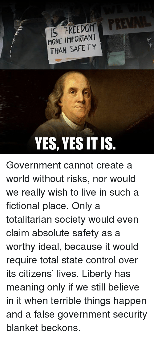 Dank, Control, and Live: S FREEDOM  MORE IMPORTANT  THAN SAFETY  YES, YES IT IS Government cannot create a world without risks, nor would we really wish to live in such a fictional place.   Only a totalitarian society would even claim absolute safety as a worthy ideal, because it would require total state control over its citizens' lives.   Liberty has meaning only if we still believe in it when terrible things happen and a false government security blanket beckons.