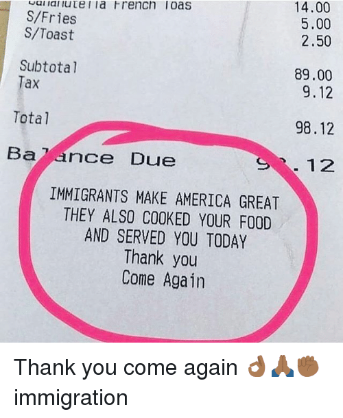 America, Food, and Memes: S/Fries  S/Toast  14.00  5.00  2.50  Subtotal  Tax  89.00  9.12  Total  98.12  Ba7 ance Due  S12  IMMIGRANTS MAKE AMERICA GREAT  THEY ALSO0 COOKED YOUR FOOD  AND SERVED YOU TODAY  Thank you  Come Again Thank you come again 👌🏾🙏🏾✊🏾 immigration