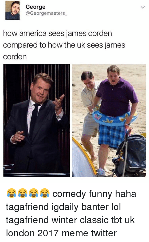 Memes Twitter: s George  Georgemasters  how america sees james corden  compared to how the uk sees james  Corden 😂😂😂😂 comedy funny haha tagafriend igdaily banter lol tagafriend winter classic tbt uk london 2017 meme twitter