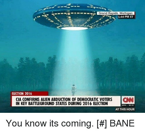 alien abduction: S---- Grand Rapids, Michigan  1:44 PM ET  ELECTION 2016  CIA CONFIRMS ALIEN ABDUCTION OF DEMOCRATIC VOTERS  CNNI  IN KEY BATTLEGROUND STATES DURING 2016 ELECTION  DOW  90.2  AT THIS HOUR You know its coming.   [#] BANE